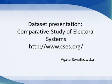 Dataset presentation: Comparative Study of Electoral Systems  Agata Kwiatkowska.