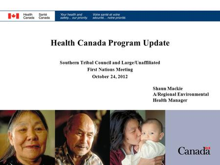 Health Canada Program Update Southern Tribal Council and Large/Unaffiliated First Nations Meeting October 24, 2012 Shaun Mackie A/Regional Environmental.