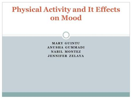 MARY GUINTU ANUSHA GUMMADI NABIL MONTEZ JENNIFER ZELAYA Physical Activity and It Effects on Mood.