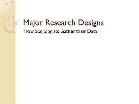 Major Research Designs How Sociologists Gather their Data.
