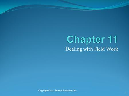 Dealing with Field Work Copyright © 2014 Pearson Education, Inc. 1.