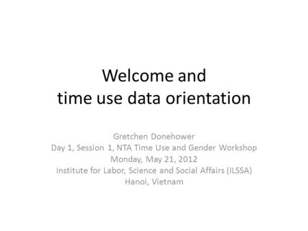 Welcome and time use data orientation Gretchen Donehower Day 1, Session 1, NTA Time Use and Gender Workshop Monday, May 21, 2012 Institute for Labor, Science.