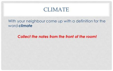CLIMATE With your neighbour come up with a definition for the word climate Collect the notes from the front of the room!