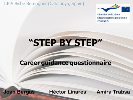 "I.E.S Bisbe Berenguer (Catalunya, Spain) ""STEP BY STEP"" Career guidance questionnaire Joan Bergas Héctor Linares Amira Trabsa."