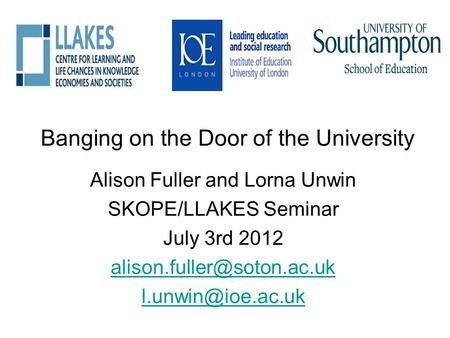Banging on the Door of the University Alison Fuller and Lorna Unwin SKOPE/LLAKES Seminar July 3rd 2012