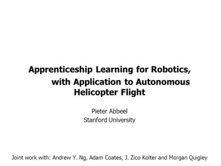 Apprenticeship Learning for Robotics, with Application to Autonomous Helicopter Flight Pieter Abbeel Stanford University Joint work with: Andrew Y. Ng,