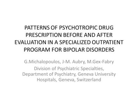 PATTERNS OF PSYCHOTROPIC DRUG PRESCRIPTION BEFORE AND AFTER EVALUATION IN A SPECIALIZED OUTPATIENT PROGRAM FOR BIPOLAR DISORDERS G.Michalopoulos, J-M.