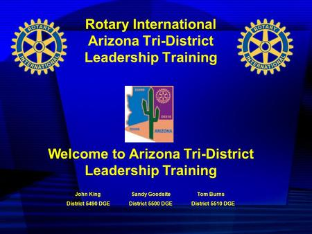 Rotary International Arizona Tri-District Leadership Training Welcome to Arizona Tri-District Leadership Training John King Sandy Goodsite Tom Burns District.