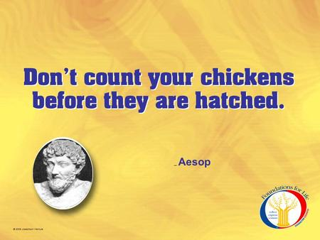 © 2005 Josephson Institute Don't count your chickens before they are hatched. – Aesop.