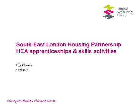Thriving communities, affordable homes South East London Housing Partnership HCA apprenticeships & skills activities Liz Cowie 28/07/2010.