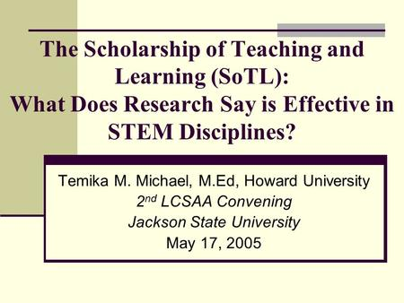 The Scholarship of Teaching and Learning (SoTL): What Does Research Say is Effective in STEM Disciplines? Temika M. Michael, M.Ed, Howard University 2.