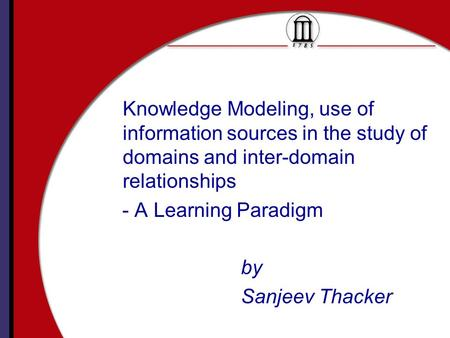 Knowledge Modeling, use of information sources in the study of domains and inter-domain relationships - A Learning Paradigm by Sanjeev Thacker.