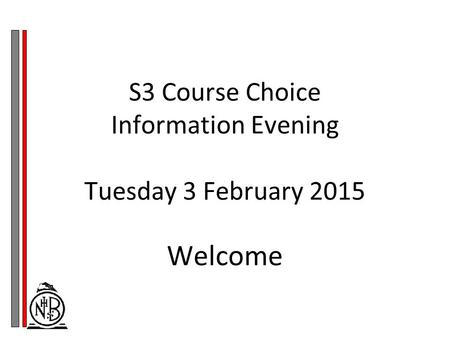 S3 Course Choice Information Evening Tuesday 3 February 2015 Welcome.