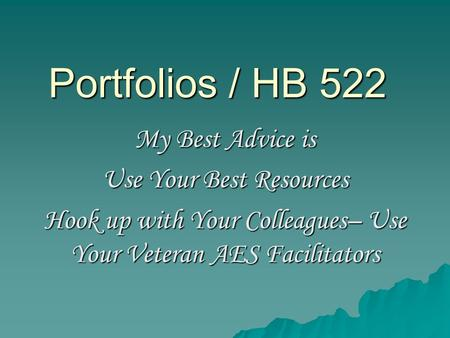 Portfolios / HB 522 My Best Advice is Use Your Best Resources Hook up with Your Colleagues– Use Your Veteran AES Facilitators.
