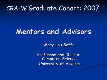 Mentors and Advisors Mary Lou Soffa Professor and Chair of Computer Science University of Virginia CRA-W Graduate Cohort: 2007.