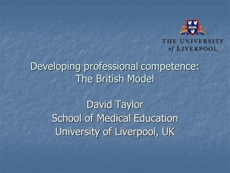 Developing professional competence: The British Model David Taylor School of Medical Education University of Liverpool, UK.