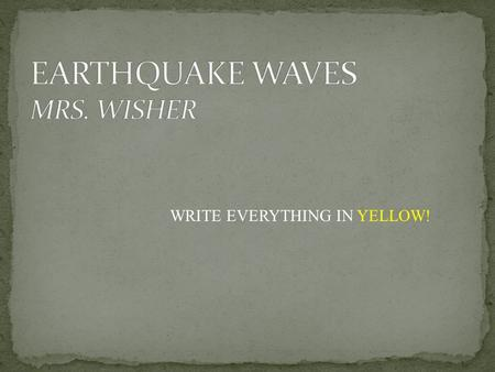 WRITE EVERYTHING IN YELLOW!. The Focus and Epicenter of an Earthquake The point within Earth where rock under stress breaks and triggers and earthquake.