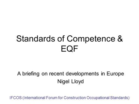 IFCOS (International Forum for Construction Occupational Standards) Standards of Competence & EQF A briefing on recent developments in Europe Nigel Lloyd.