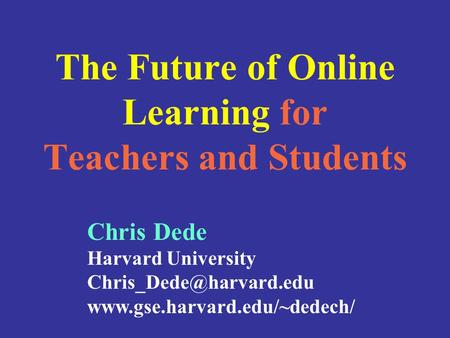 The Future of Online Learning for Teachers and Students Chris Dede Harvard University