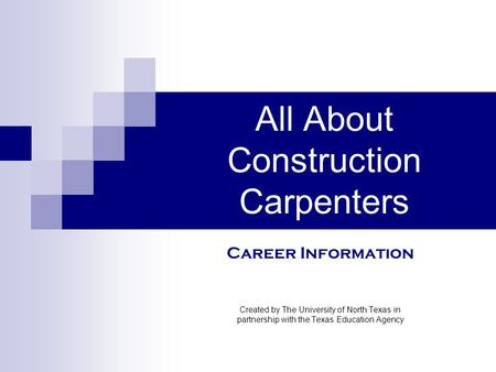 All About Construction Carpenters Created by The University of North Texas in partnership with the Texas Education Agency Career Information.
