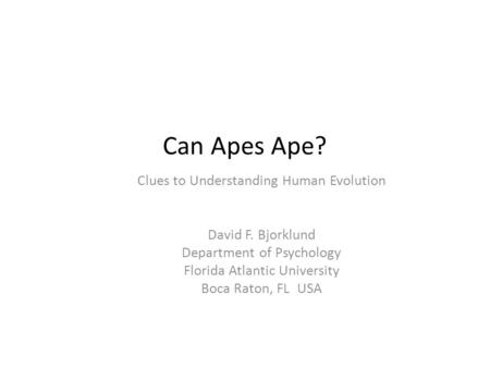 Can Apes Ape? Clues to Understanding Human Evolution David F. Bjorklund Department of Psychology Florida Atlantic University Boca Raton, FL USA.