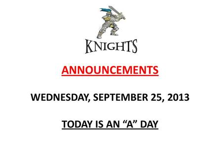 "ANNOUNCEMENTS WEDNESDAY, SEPTEMBER 25, 2013 TODAY IS AN ""A"" DAY."