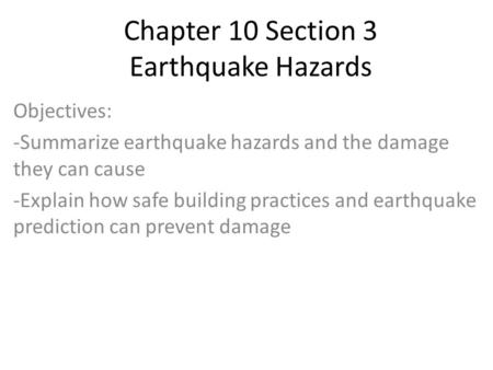 Chapter 10 Section 3 Earthquake Hazards Objectives: -Summarize earthquake hazards and the damage they can cause -Explain how safe building practices and.