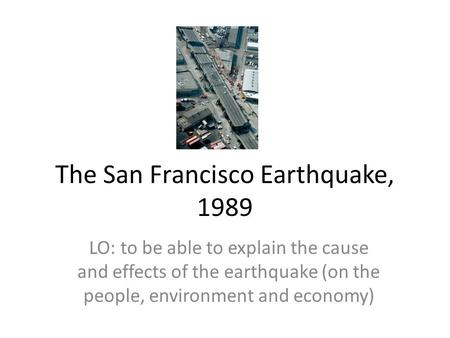 The San Francisco Earthquake, 1989 LO: to be able to explain the cause and effects of the earthquake (on the people, environment and economy)