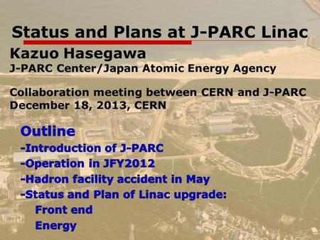 1 Status and Plans at J-PARC Linac Kazuo Hasegawa J-PARC Center/Japan Atomic Energy Agency Collaboration meeting between CERN and J-PARC December 18, 2013,
