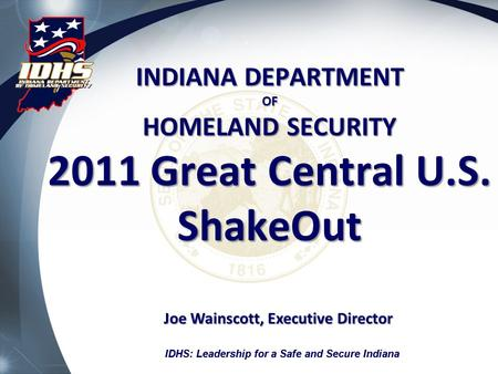 IDHS: Leadership for a Safe and Secure Indiana INDIANA DEPARTMENT OF HOMELAND SECURITY 2011 Great Central U.S. ShakeOut Joe Wainscott, Executive Director.
