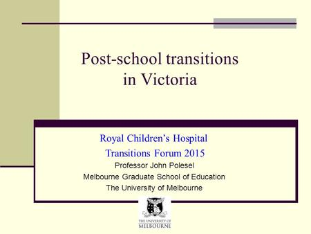 Post-school transitions in Victoria Professor John Polesel Melbourne Graduate School of Education The University of Melbourne Royal Children's Hospital.