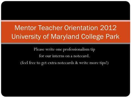 Please write one professionalism tip for our interns on a notecard. (feel free to get extra notecards & write more tips!) Mentor Teacher Orientation 2012.