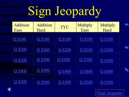 Sign Jeopardy Addition Easy TYC Multiply Easy Multiply Hard Q $100 Q $200 Q $300 Q $400 Q $500 Q $100 Q $200 Q $300 Q $400 Q $500 Final Jeopardy Addition.