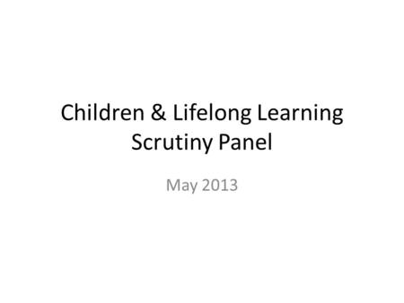 Children & Lifelong Learning Scrutiny Panel May 2013.