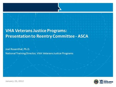 VHA Veterans Justice Programs: Presentation to Reentry Committee - ASCA Joel Rosenthal, Ph.D. National Training Director, VHA Veterans Justice Programs.