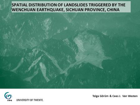 SPATIAL DISTRIBUTION OF LANDSLIDES TRIGGERED BY THE WENCHUAN EARTHQUAKE, SICHUAN PROVINCE, CHINA Tolga Görüm & Cees J. Van Westen.