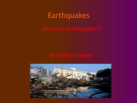 Earthquakes What are earthquakes ? By William Lyman.