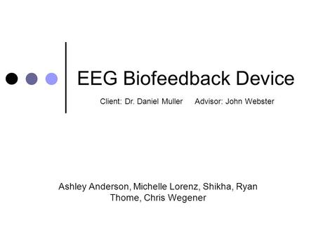 EEG Biofeedback Device Ashley Anderson, Michelle Lorenz, Shikha, Ryan Thome, Chris Wegener Client: Dr. Daniel MullerAdvisor: John Webster.