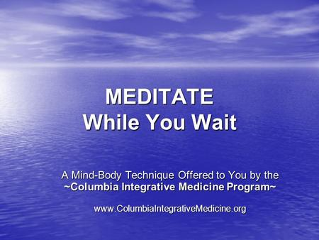 MEDITATE While You Wait A Mind-Body Technique Offered to You by the ~Columbia Integrative Medicine Program~ www.ColumbiaIntegrativeMedicine.org.