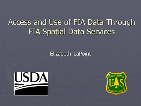 Access and Use of FIA Data Through FIA Spatial Data Services Elizabeth LaPoint.