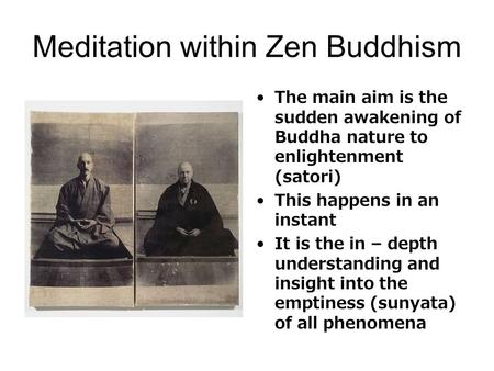 Meditation within Zen Buddhism The main aim is the sudden awakening of Buddha nature to enlightenment (satori) This happens in an instant It is the in.