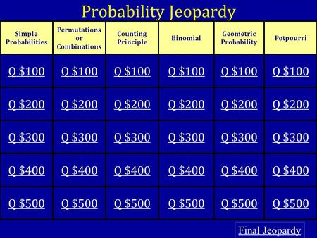 Probability Jeopardy Final Jeopardy Simple Probabilities Permutations or Combinations Counting Principle Binomial Geometric Probability Potpourri Q $100.