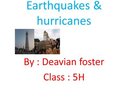 Earthquakes & hurricanes By : Deavian foster Class : 5H.