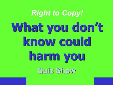 Right to Copy! What you don't know could harm you Quiz Show.