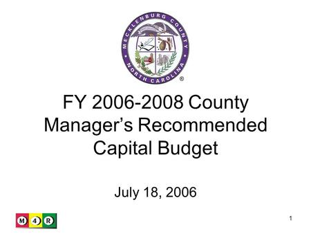 1 FY 2006-2008 County Manager's Recommended Capital Budget July 18, 2006.