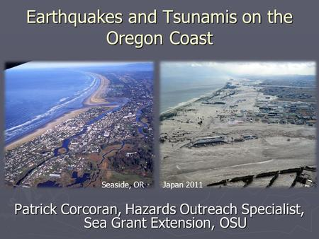 Earthquakes and Tsunamis on the Oregon Coast Patrick Corcoran, Hazards Outreach Specialist, Sea Grant Extension, OSU Seaside, ORJapan 2011.