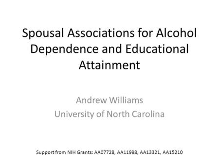Spousal Associations for Alcohol Dependence and Educational Attainment Andrew Williams University of North Carolina Support from NIH Grants: AA07728, AA11998,