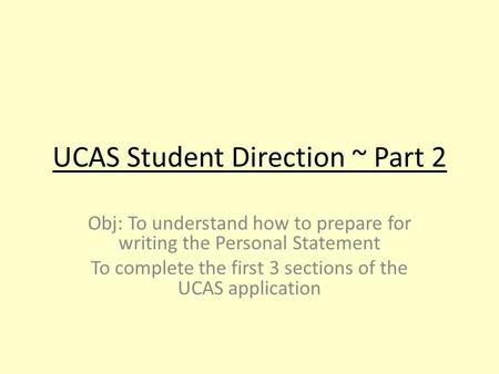 UCAS Student Direction ~ Part 2 Obj: To understand how to prepare for writing the Personal Statement To complete the first 3 sections of the UCAS application.
