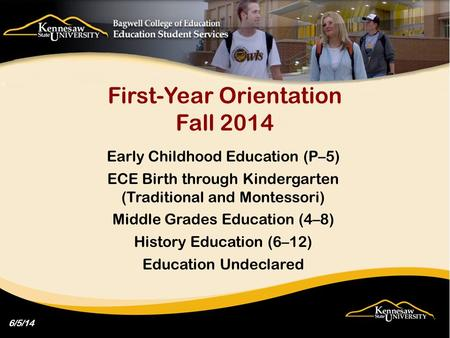 First-Year Orientation Fall 2014 Early Childhood Education (P–5) ECE Birth through Kindergarten (Traditional and Montessori) Middle Grades Education (4–8)