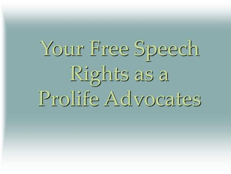 Your Free Speech Rights as a Prolife Advocates. Your Constitutional Rights Free speech Freedom to peaceably assemble Freedom to exercise one's religion.
